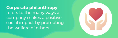 Corporate philanthropy refers to the many ways a company makes a positive social impact by promoting the welfare of others.